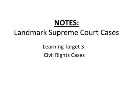 NOTES: Landmark Supreme Court Cases Learning Target 3: Civil Rights Cases.