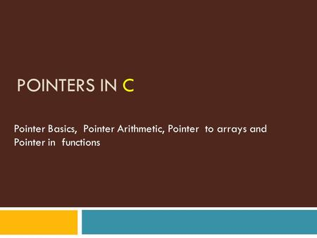 POINTERS IN C Pointer Basics, Pointer Arithmetic, Pointer to arrays and Pointer in functions.