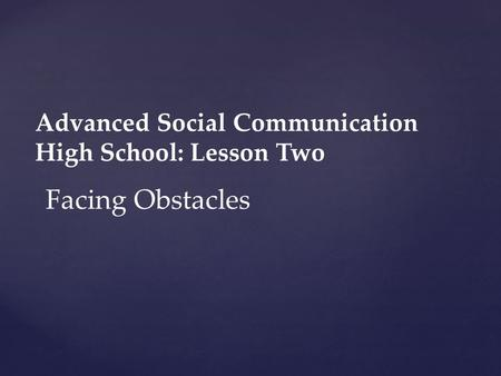 Advanced Social Communication High School: Lesson Two Facing Obstacles.