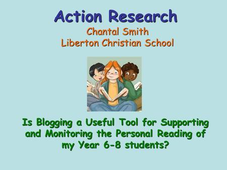 Action Research Chantal Smith Liberton Christian School Is Blogging a Useful Tool for Supporting and Monitoring the Personal Reading of my Year 6-8 students?