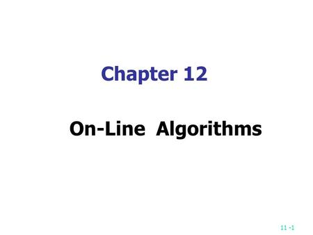 11 -1 Chapter 12 On-Line Algorithms. 11 -2 On-Line Algorithms On-line algorithms are used to solve on-line problems. The disk scheduling problem The requests.