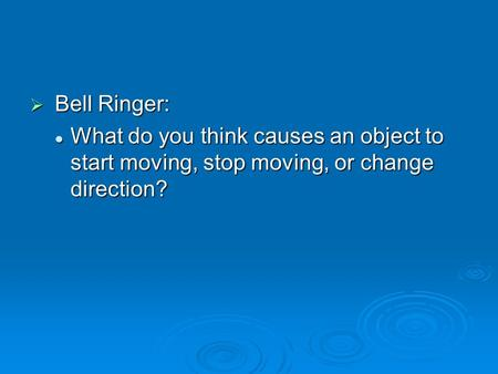  Bell Ringer: What do you think causes an object to start moving, stop moving, or change direction? What do you think causes an object to start moving,