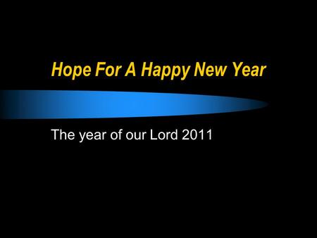 Hope For A Happy New Year The year of our Lord 2011.