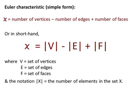 Euler characteristic (simple form): = number of vertices – number of edges + number of faces Or in short-hand, = |V| - |E| + |F| where V = set of vertices.