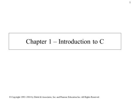 © Copyright 1992–2004 by Deitel & Associates, Inc. and Pearson Education Inc. All Rights Reserved. 1 Chapter 1 – Introduction to C.