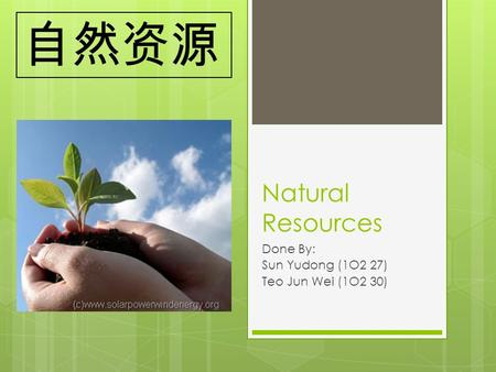 Natural Resources Done By: Sun Yudong (1O2 27) Teo Jun Wei (1O2 30) 自然资源.