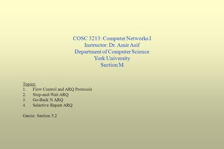 COSC 3213: Computer Networks I Instructor: Dr. Amir Asif Department of Computer Science York University Section M Topics: 1.Flow Control and ARQ Protocols.