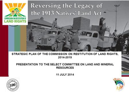 STRATEGIC PLAN OF THE COMMISSION ON RESTITUTION OF LAND RIGHTS, 2014-2019 PRESENTATION TO THE SELECT COMMITTEE ON LAND AND MINERAL RESOURCES 11 JULY 2014.