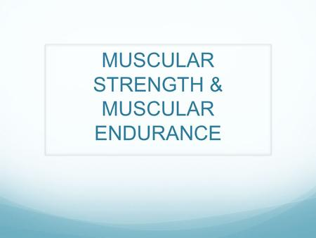 MUSCULAR STRENGTH & MUSCULAR ENDURANCE. MUSCULAR STRENGTH- the ability of a muscle group to apply a maximal force against a resistance one time. MUSCULAR.