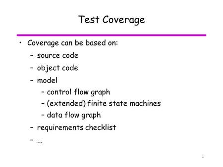 1 Test Coverage Coverage can be based on: –source code –object code –model –control flow graph –(extended) finite state machines –data flow graph –requirements.