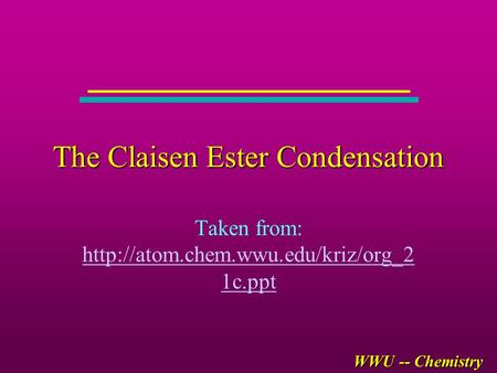 WWU -- Chemistry The Claisen Ester Condensation Taken from:  1c.ppt  1c.ppt.