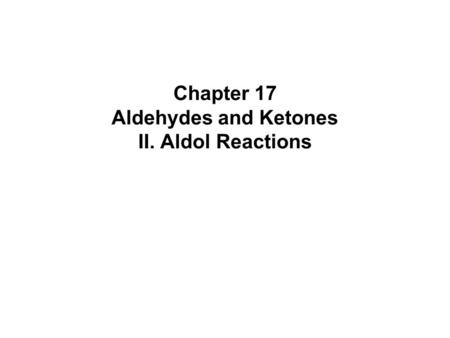 Chapter 17 Aldehydes and Ketones II. Aldol Reactions.