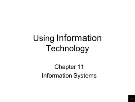 1 Using Information Technology Chapter 11 Information Systems.