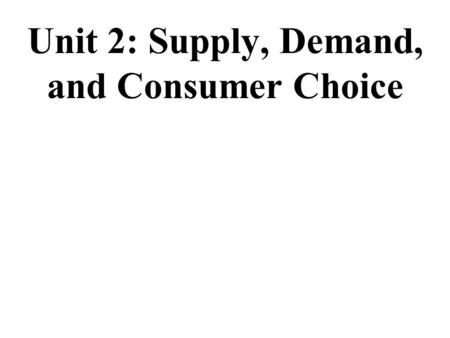 Unit 2: Supply, Demand, and Consumer Choice Demand Practice In-and-Out Hamburgers (a normal good) 1.Population boom 2.Incomes fall due to recession 3.Price.