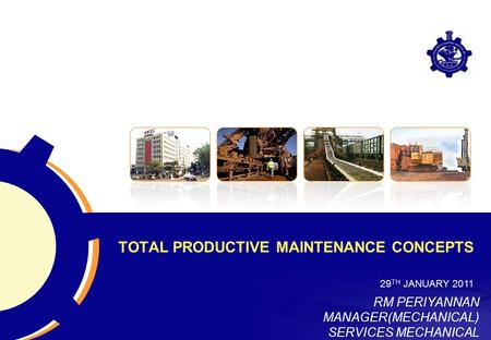 TOTAL PRODUCTIVE MAINTENANCE CONCEPTS 29 TH JANUARY 2011 RM PERIYANNAN MANAGER(MECHANICAL) SERVICES MECHANICAL.