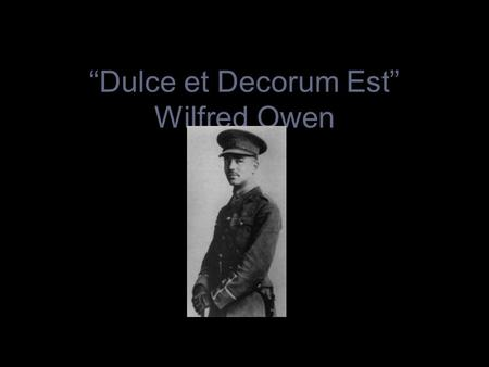 """Dulce et Decorum Est"" Wilfred Owen 1883-1918. Wilfred Owen. Born in Shropshire in 1883. Became interested in poetry and music at an early age Went to."