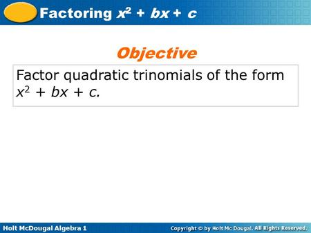 Holt McDougal Algebra 1 Factoring x 2 + bx + c Factor quadratic trinomials of the form x 2 + bx + c. Objective.