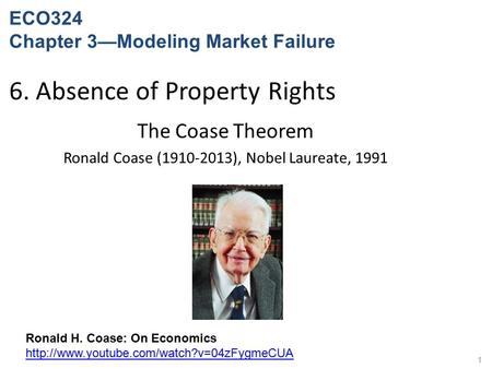 6. Absence of Property Rights The Coase Theorem Ronald Coase (1910-2013), Nobel Laureate, 1991 1 Ronald H. Coase: On Economics