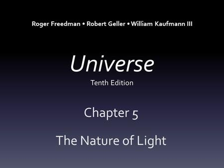 Universe Tenth Edition Chapter 5 The Nature of Light Roger Freedman Robert Geller William Kaufmann III.