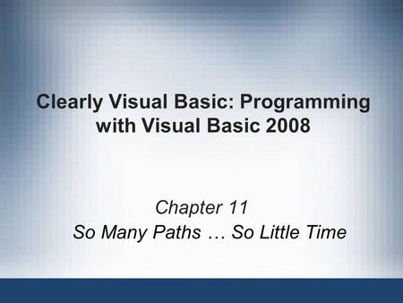 Clearly Visual Basic: Programming with Visual Basic 2008 Chapter 11 So Many Paths … So Little Time.