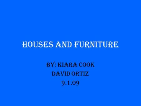 Houses and Furniture By: Kiara Cook David Ortiz 9.1.09.