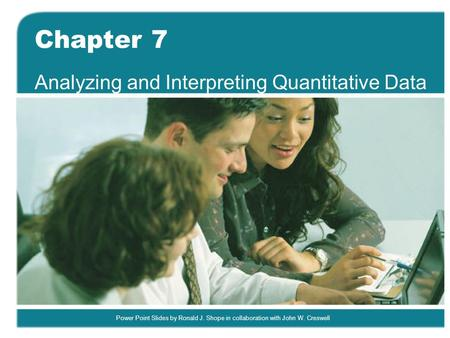Power Point Slides by Ronald J. Shope in collaboration with John W. Creswell Chapter 7 Analyzing and Interpreting Quantitative Data.