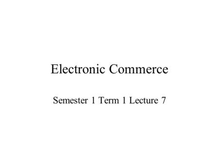 Electronic Commerce Semester 1 Term 1 Lecture 7. Introduction to the Web The Internet supports a variety of important tools, such as file transfer, electronic.