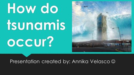 How do tsunamis occur? Presentation created by: Annika Velasco.