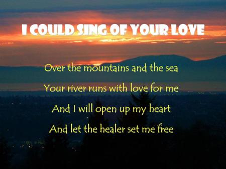 I Could Sing of Your Love Over the mountains and the sea Your river runs with love for me And I will open up my heart And let the healer set me free.