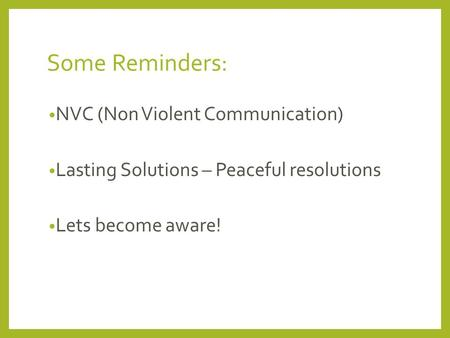 Some Reminders: NVC (Non Violent Communication) Lasting Solutions – Peaceful resolutions Lets become aware!