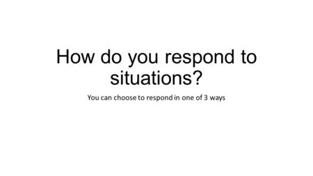 How do you respond to situations? You can choose to respond in one of 3 ways.