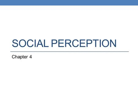 SOCIAL PERCEPTION Chapter 4. Social Perception The study of how we form impressions of other people and make inferences about them.