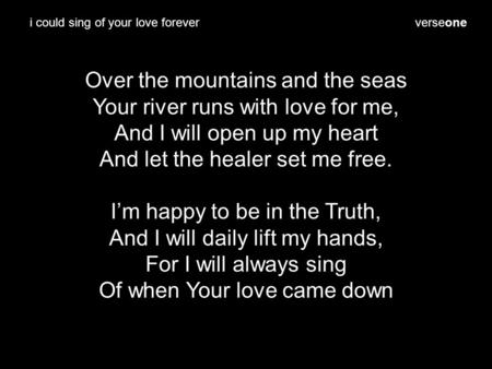 Verseone Over the mountains and the seas Your river runs with love for me, And I will open up my heart And let the healer set me free. I'm happy to be.