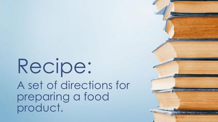 A set of directions for preparing a food product. Recipe:
