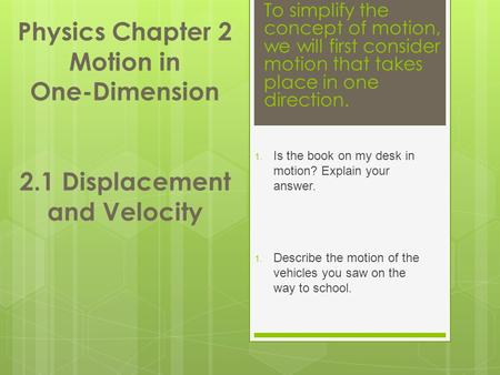 Physics Chapter 2 Motion in One-Dimension 2.1 Displacement and Velocity 1. Is the book on my desk in motion? Explain your answer. 1. Describe the motion.