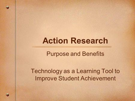 Action Research Purpose and Benefits Technology as a Learning Tool to Improve Student Achievement.