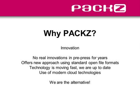 Why PACKZ? Innovation No real innovations in pre-press for years Offers new approach using standard open file formats Technology is moving fast, we are.