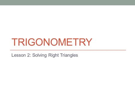 TRIGONOMETRY Lesson 2: Solving Right Triangles. Todays Objectives Students will be able to develop and apply the primary trigonometric ratios (sine, cosine,