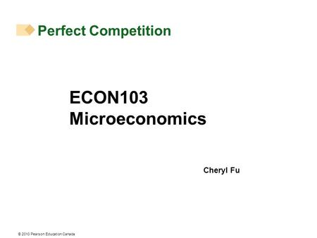 © 2010 Pearson Education Canada Perfect Competition ECON103 Microeconomics Cheryl Fu.