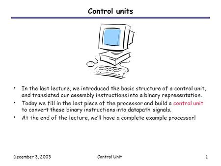December 3, 2003Control Unit1 Control units In the last lecture, we introduced the basic structure of a control unit, and translated our assembly instructions.