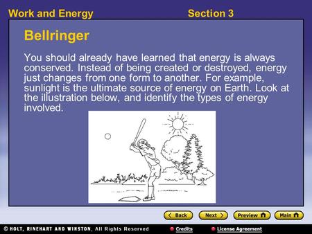 Section 3Work and Energy Bellringer You should already have learned that energy is always conserved. Instead of being created or destroyed, energy just.