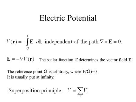 Electric Potential The reference point O is arbitrary, where V( O )=0. It is usually put at infinity. The scalar function V determines the vector field.