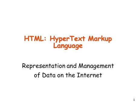 1 HTML: HyperText Markup Language Representation and Management of Data on the Internet.