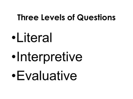 Three Levels of Questions Literal Interpretive Evaluative.