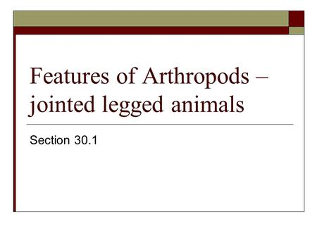 Features of Arthropods – jointed legged animals Section 30.1.