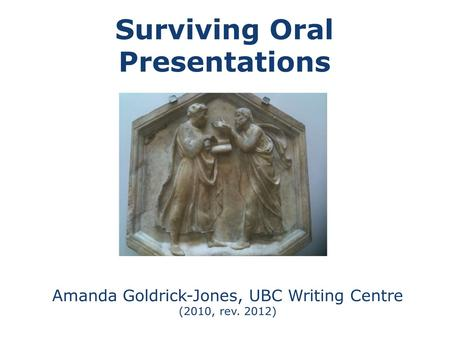Surviving Oral Presentations Amanda Goldrick-Jones, UBC Writing Centre (2010, rev. 2012)