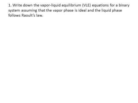 1. Write down the vapor-liquid equilibrium (VLE) equations for a binary system assuming that the vapor phase is ideal and the liquid phase follows Raoult's.