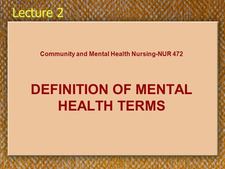 Lecture 2 Community and Mental Health Nursing-NUR 472 DEFINITION OF MENTAL HEALTH TERMS.