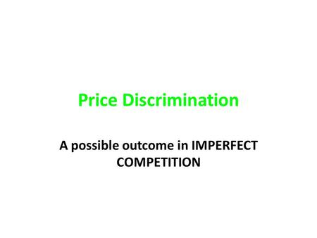 Price Discrimination A possible outcome in IMPERFECT COMPETITION.