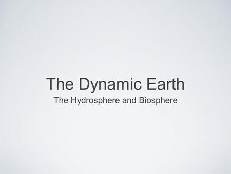 The Dynamic Earth The Hydrosphere and Biosphere. Objectives Name the three major process in the water cycle Describe the properties of ocean water Describe.